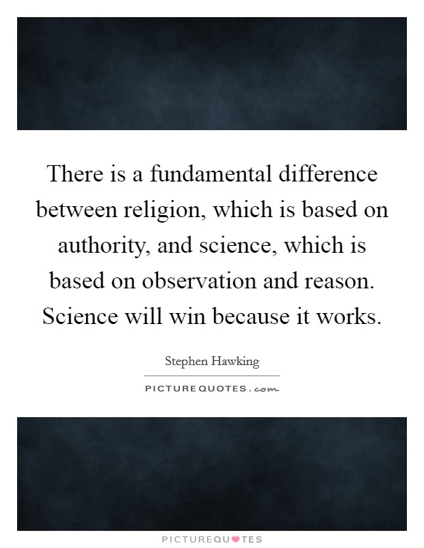 There is a fundamental difference between religion, which is based on authority, and science, which is based on observation and reason. Science will win because it works Picture Quote #1