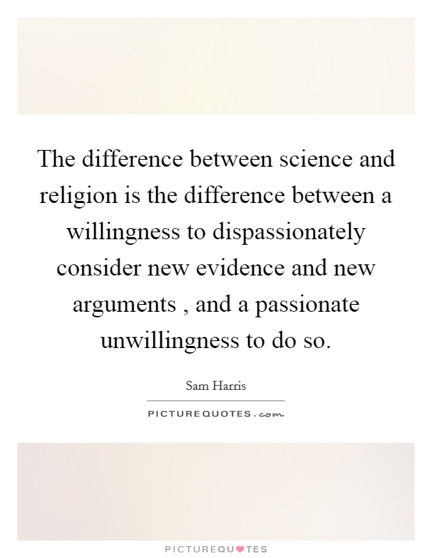 The difference between science and religion is the difference between a willingness to dispassionately consider new evidence and new arguments , and a passionate unwillingness to do so Picture Quote #1