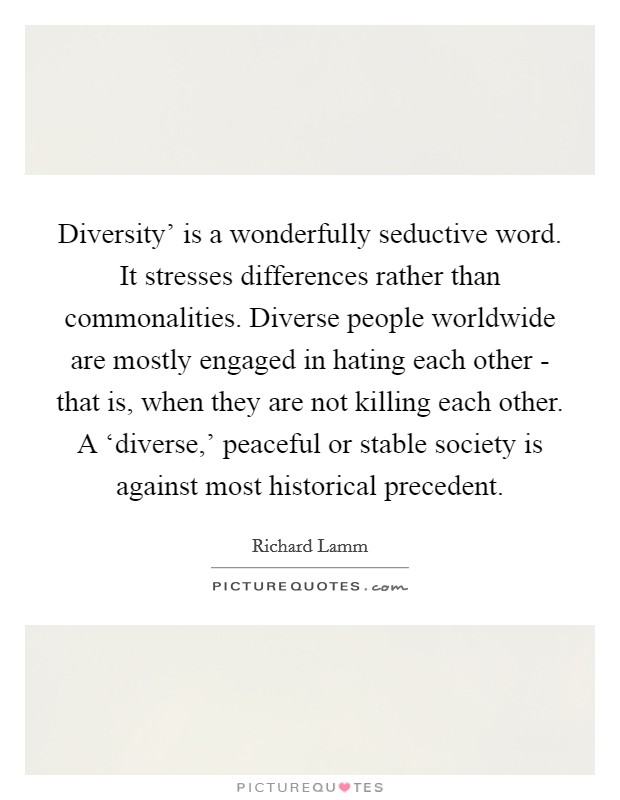 Diversity' is a wonderfully seductive word. It stresses differences rather than commonalities. Diverse people worldwide are mostly engaged in hating each other - that is, when they are not killing each other. A 'diverse,' peaceful or stable society is against most historical precedent Picture Quote #1