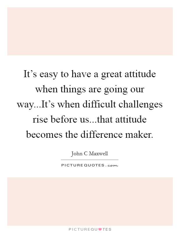 It's easy to have a great attitude when things are going our way...It's when difficult challenges rise before us...that attitude becomes the difference maker Picture Quote #1
