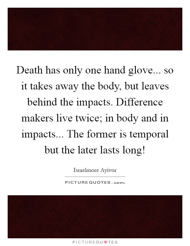 Death has only one hand glove... so it takes away the body, but leaves behind the impacts. Difference makers live twice; in body and in impacts... The former is temporal but the later lasts long! Picture Quote #1
