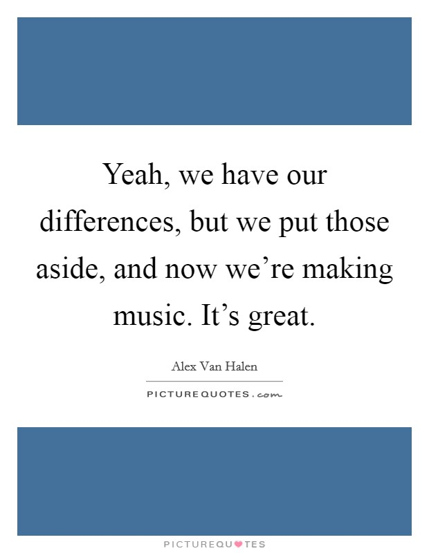 Yeah, we have our differences, but we put those aside, and now we're making music. It's great. Picture Quote #1