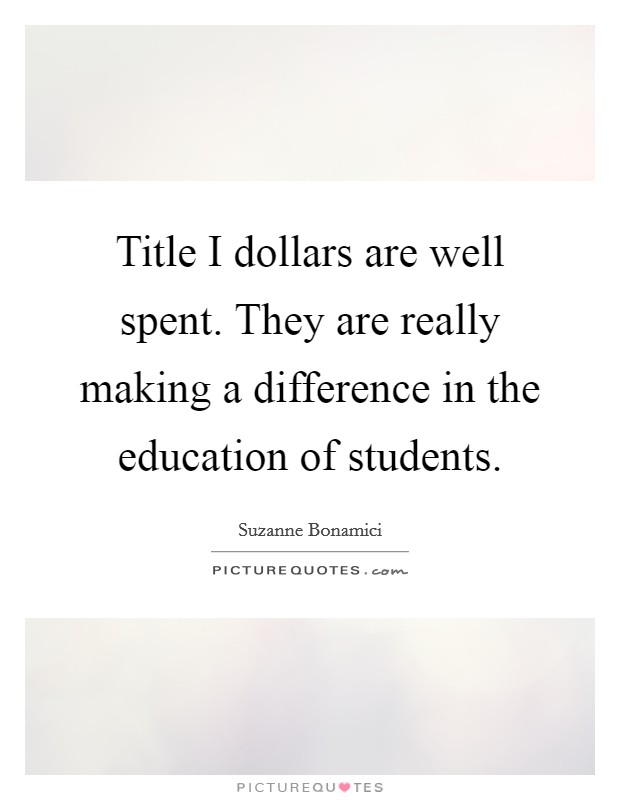 Title I dollars are well spent. They are really making a difference in the education of students Picture Quote #1