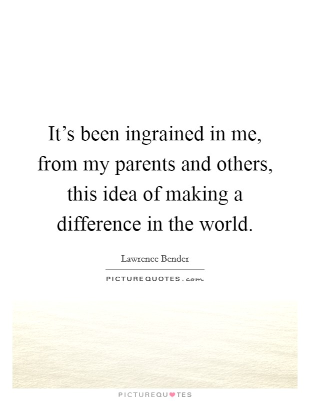 It's been ingrained in me, from my parents and others, this idea of making a difference in the world Picture Quote #1