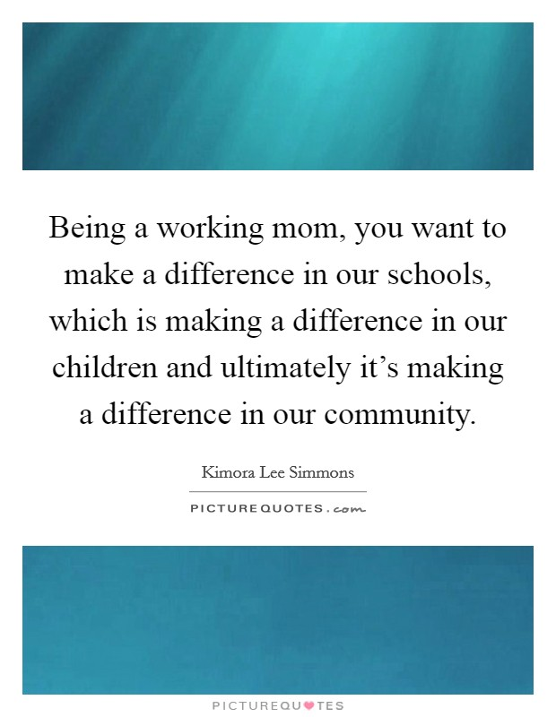 Being a working mom, you want to make a difference in our schools, which is making a difference in our children and ultimately it's making a difference in our community Picture Quote #1