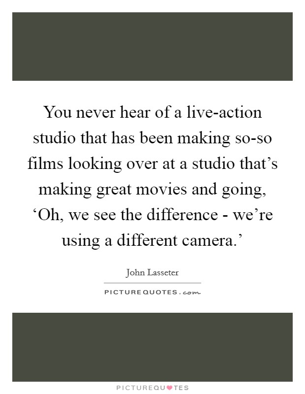 You never hear of a live-action studio that has been making so-so films looking over at a studio that's making great movies and going, 'Oh, we see the difference - we're using a different camera.' Picture Quote #1