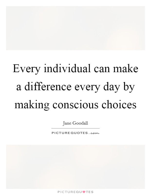 Every individual can make a difference every day by making conscious choices Picture Quote #1