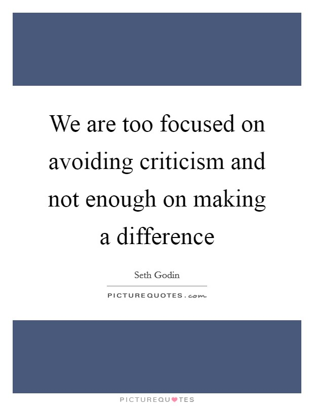 We are too focused on avoiding criticism and not enough on making a difference Picture Quote #1