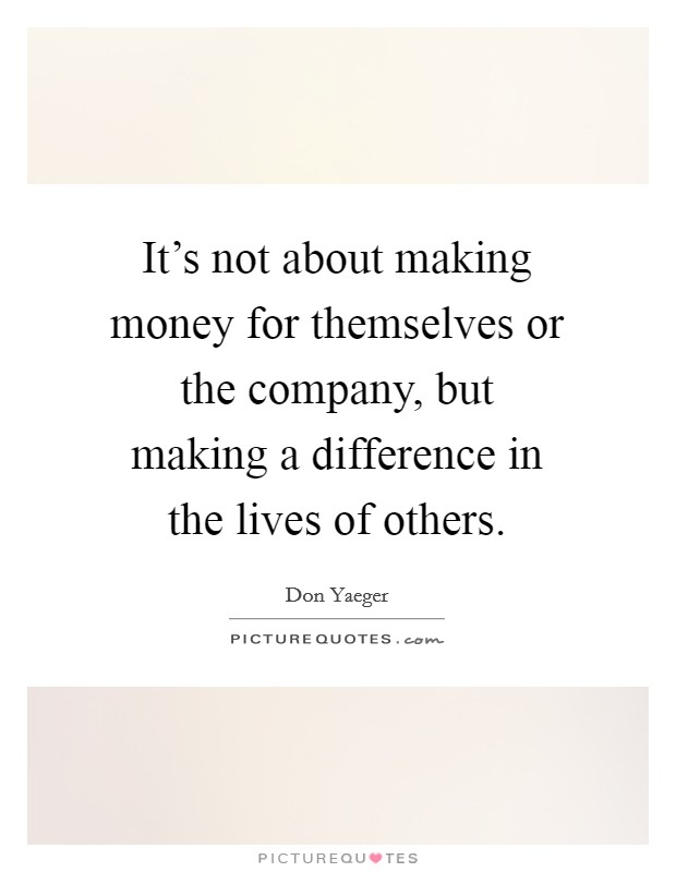 It's not about making money for themselves or the company, but making a difference in the lives of others Picture Quote #1