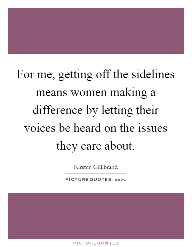 For me, getting off the sidelines means women making a difference by letting their voices be heard on the issues they care about Picture Quote #1