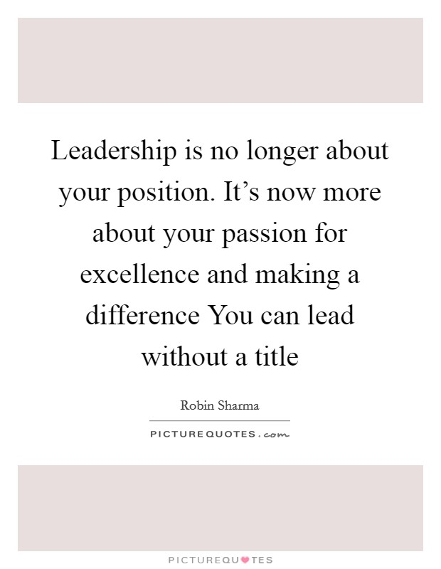 Leadership is no longer about your position. It's now more about your passion for excellence and making a difference You can lead without a title Picture Quote #1