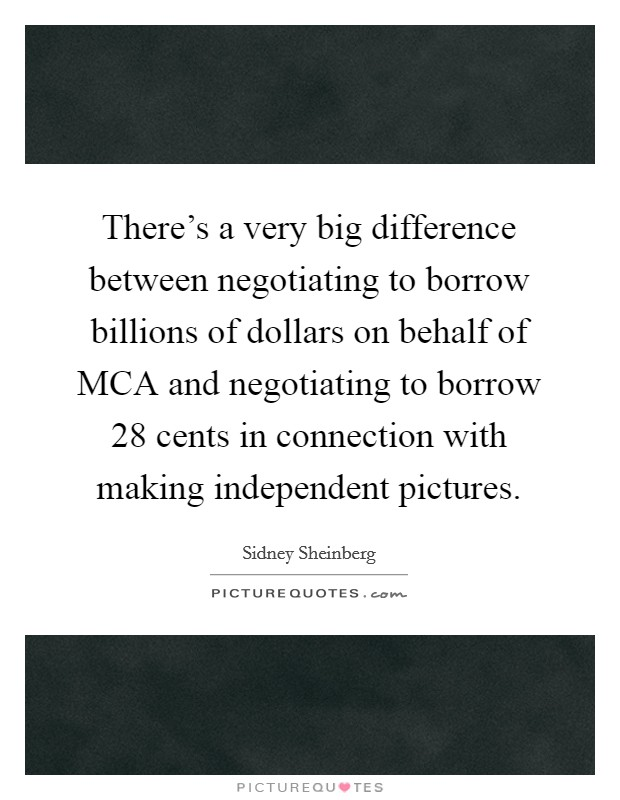 There's a very big difference between negotiating to borrow billions of dollars on behalf of MCA and negotiating to borrow 28 cents in connection with making independent pictures Picture Quote #1