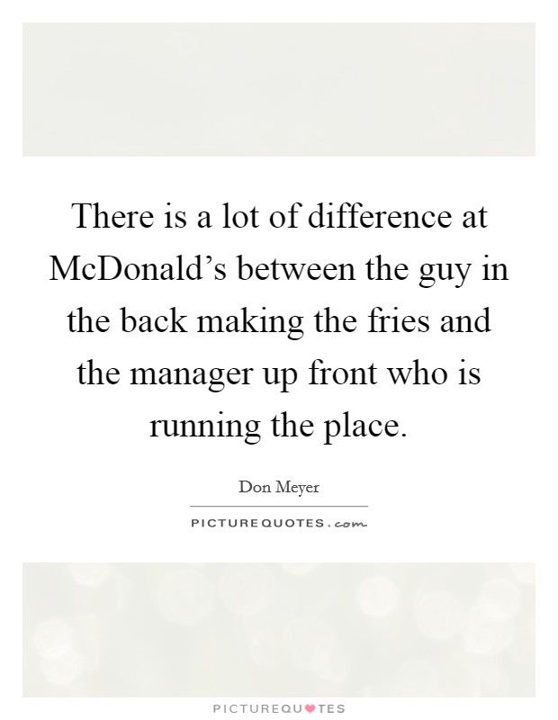 There is a lot of difference at McDonald's between the guy in the back making the fries and the manager up front who is running the place Picture Quote #1