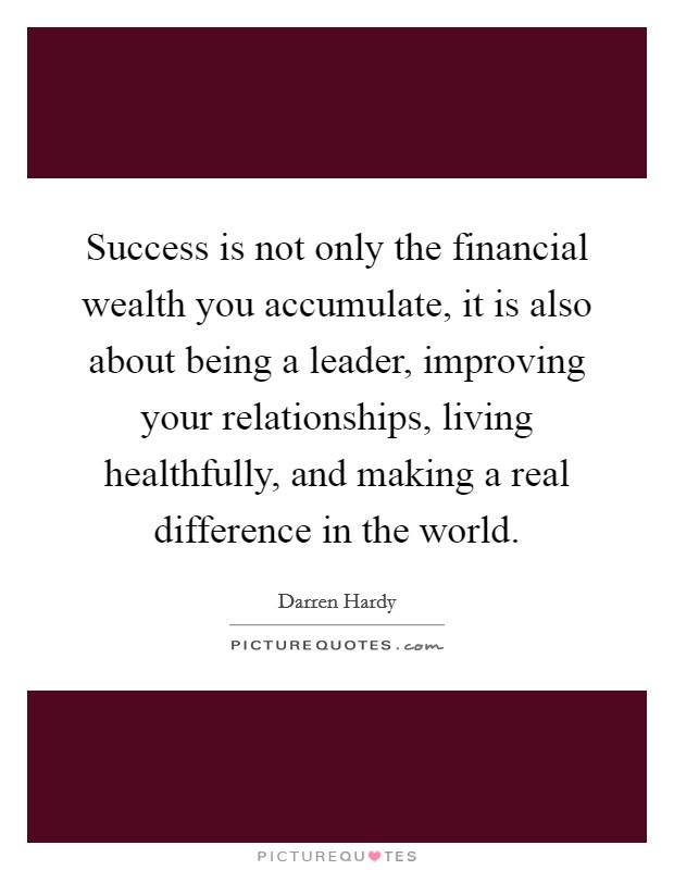 Success is not only the financial wealth you accumulate, it is also about being a leader, improving your relationships, living healthfully, and making a real difference in the world Picture Quote #1