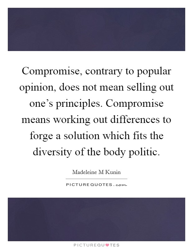 Compromise, contrary to popular opinion, does not mean selling out one's principles. Compromise means working out differences to forge a solution which fits the diversity of the body politic Picture Quote #1