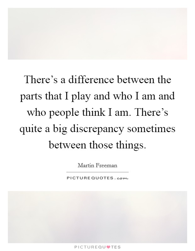 There's a difference between the parts that I play and who I am and who people think I am. There's quite a big discrepancy sometimes between those things Picture Quote #1