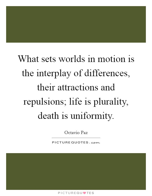 What sets worlds in motion is the interplay of differences, their attractions and repulsions; life is plurality, death is uniformity Picture Quote #1