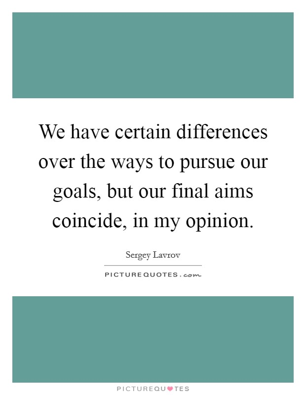 We have certain differences over the ways to pursue our goals, but our final aims coincide, in my opinion Picture Quote #1