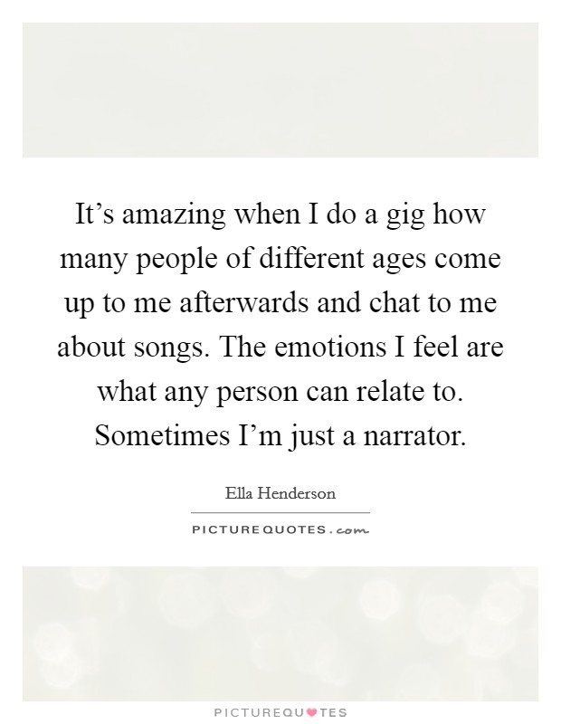 It's amazing when I do a gig how many people of different ages come up to me afterwards and chat to me about songs. The emotions I feel are what any person can relate to. Sometimes I'm just a narrator Picture Quote #1
