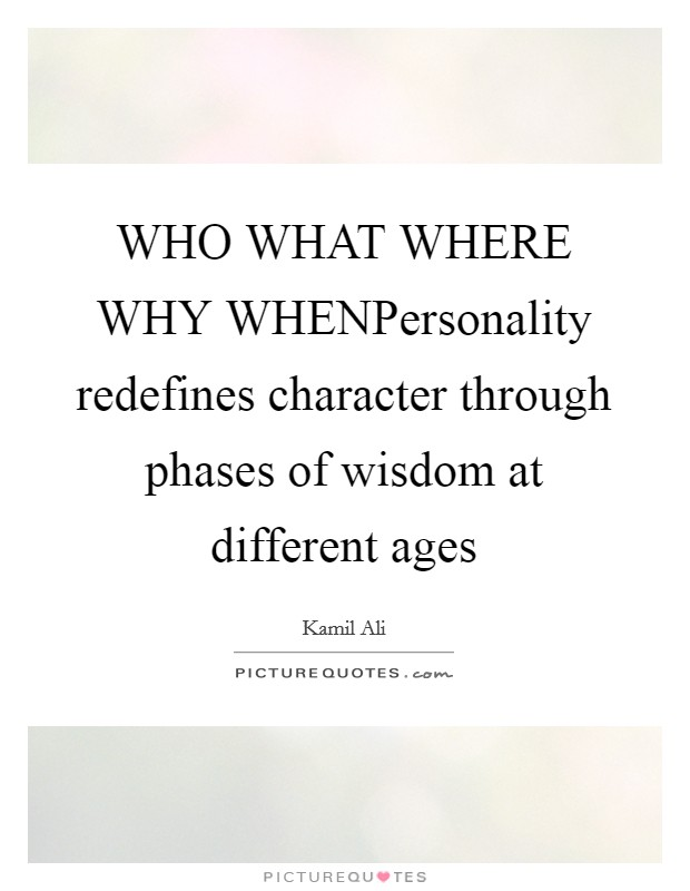 WHO WHAT WHERE WHY WHENPersonality redefines character through phases of wisdom at different ages Picture Quote #1