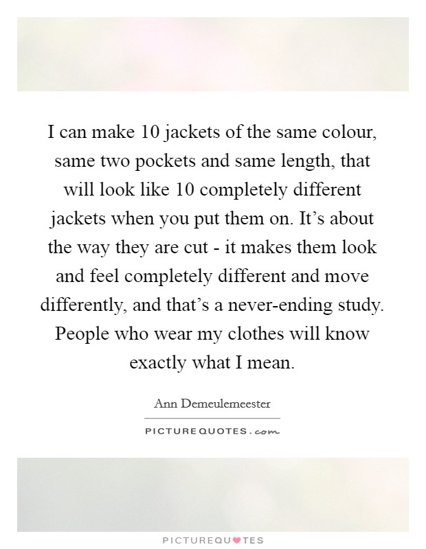 I can make 10 jackets of the same colour, same two pockets and same length, that will look like 10 completely different jackets when you put them on. It's about the way they are cut - it makes them look and feel completely different and move differently, and that's a never-ending study. People who wear my clothes will know exactly what I mean Picture Quote #1