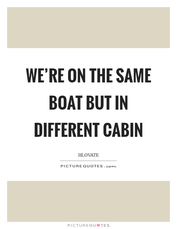 We're on the same boat but in different cabin Picture Quote #1