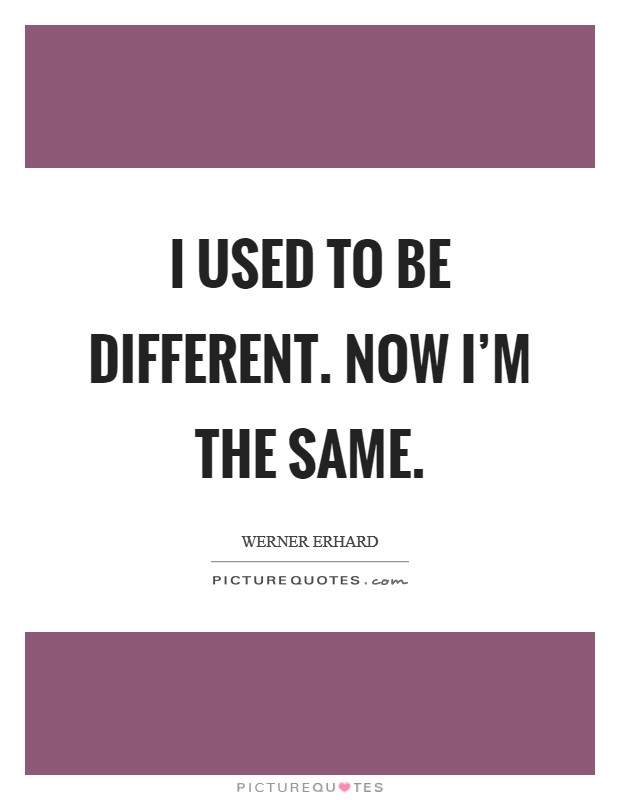 I used to be different. Now I'm the same Picture Quote #1
