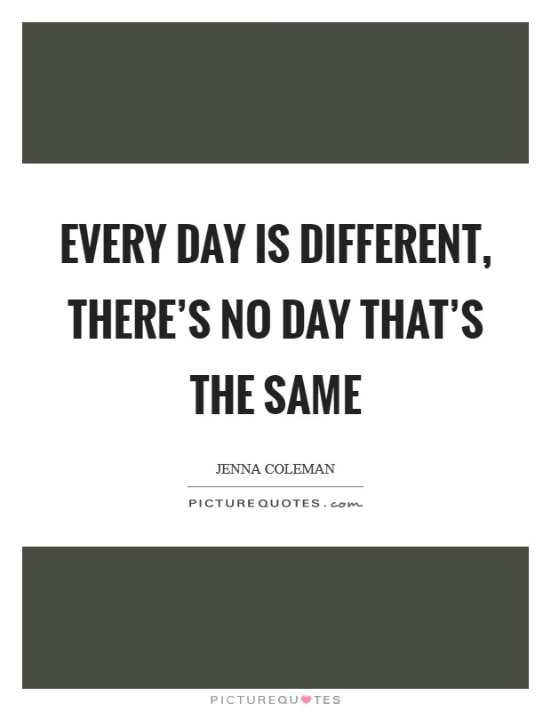 Every day is different, there's no day that's the same Picture Quote #1