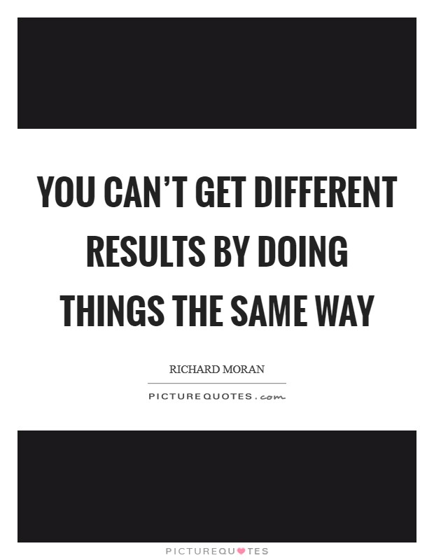 You can't get different results by doing things the same way Picture Quote #1