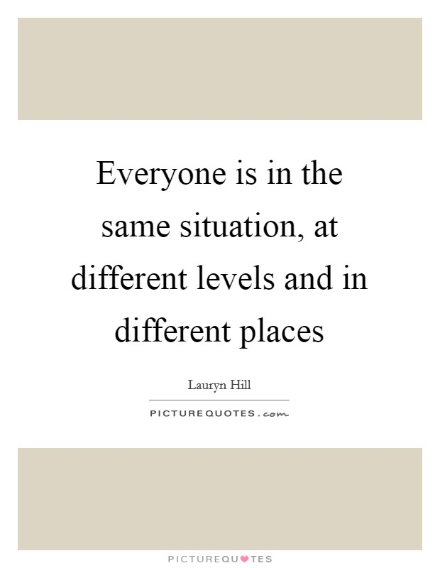 Everyone is in the same situation, at different levels and in different places Picture Quote #1