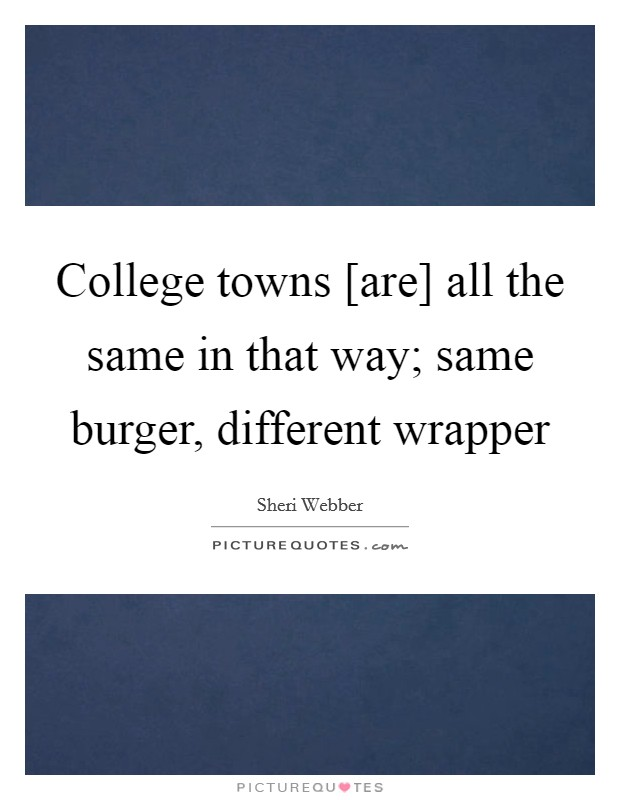College towns [are] all the same in that way; same burger, different wrapper Picture Quote #1