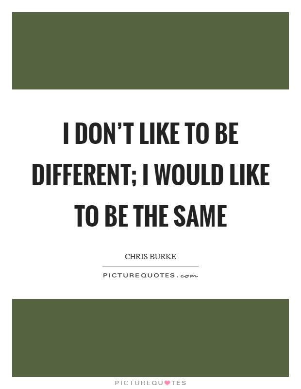 I don't like to be different; I would like to be the same Picture Quote #1