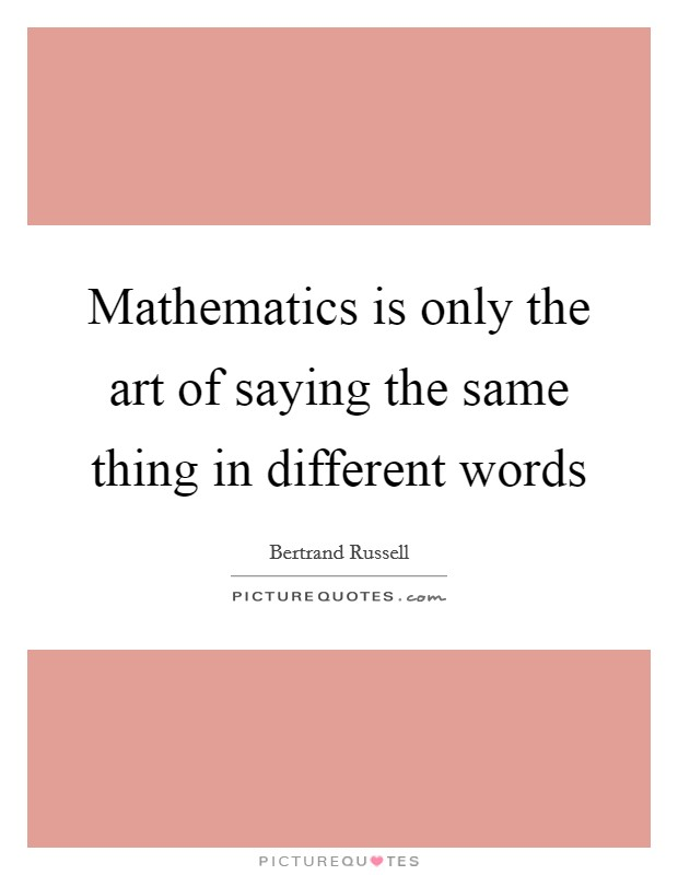 Mathematics is only the art of saying the same thing in different words Picture Quote #1