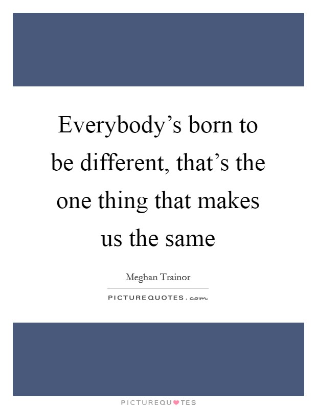 Everybody's born to be different, that's the one thing that makes us the same Picture Quote #1