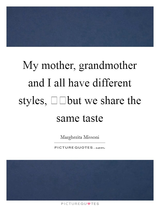 My mother, grandmother and I all have different styles, but we share the same taste Picture Quote #1