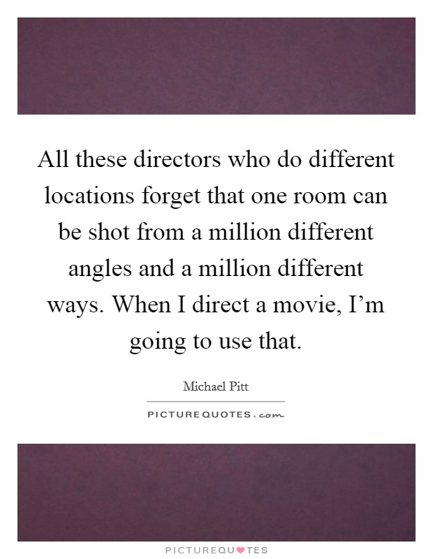 All these directors who do different locations forget that one room can be shot from a million different angles and a million different ways. When I direct a movie, I'm going to use that Picture Quote #1