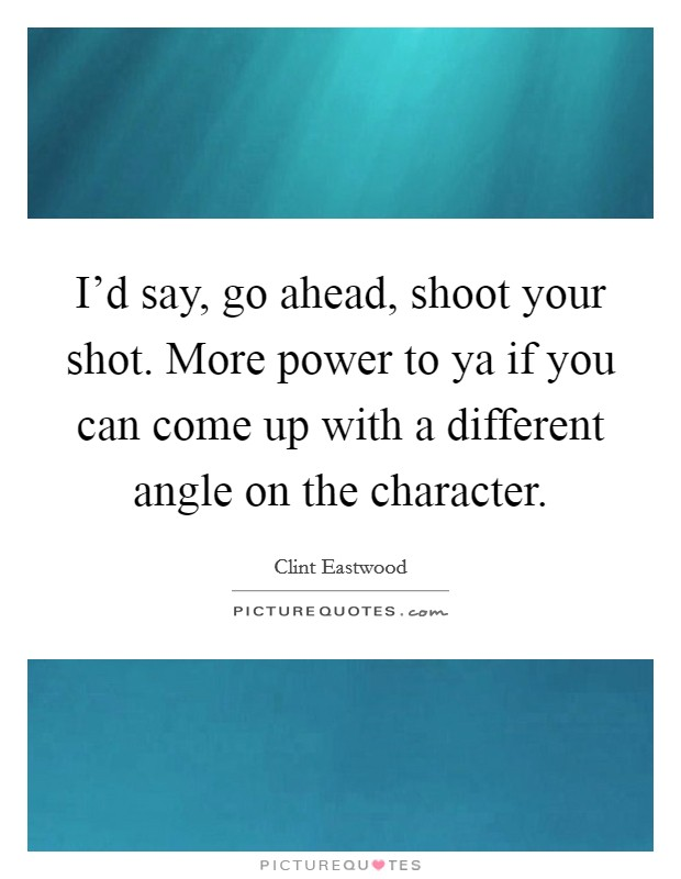 I'd say, go ahead, shoot your shot. More power to ya if you can come up with a different angle on the character Picture Quote #1