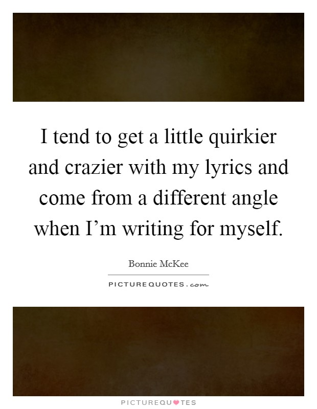 I tend to get a little quirkier and crazier with my lyrics and come from a different angle when I'm writing for myself Picture Quote #1