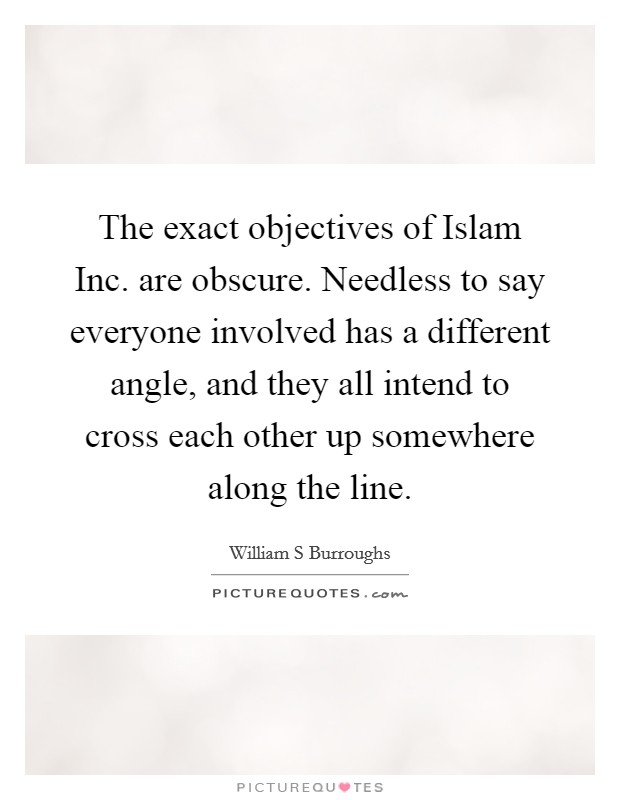 The exact objectives of Islam Inc. are obscure. Needless to say everyone involved has a different angle, and they all intend to cross each other up somewhere along the line Picture Quote #1