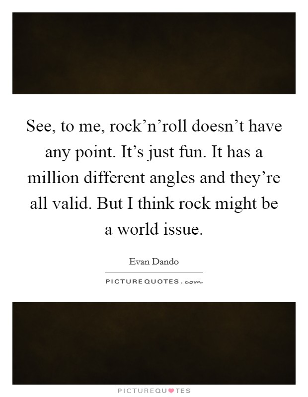 See, to me, rock'n'roll doesn't have any point. It's just fun. It has a million different angles and they're all valid. But I think rock might be a world issue Picture Quote #1