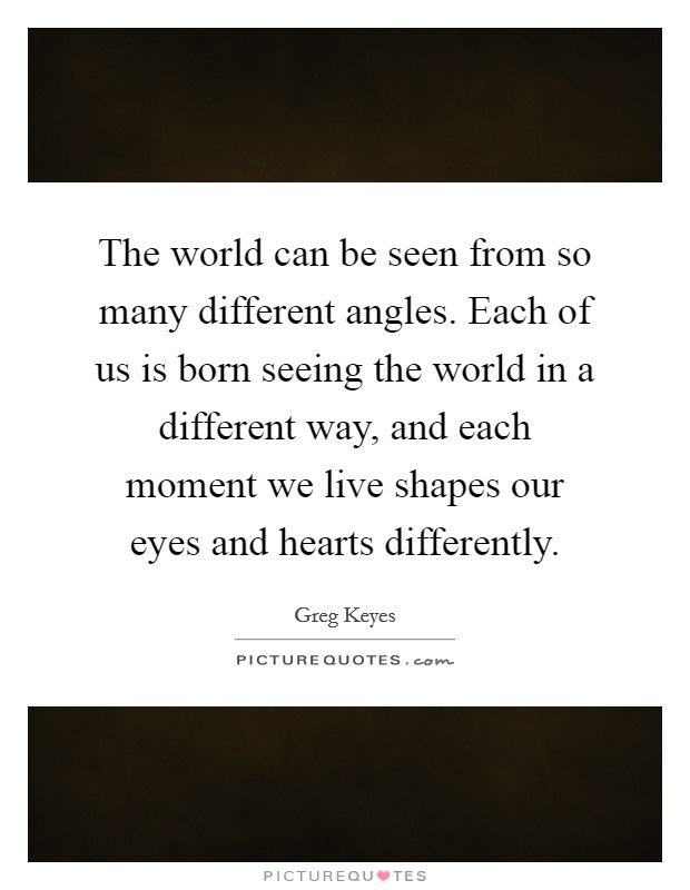 The world can be seen from so many different angles. Each of us is born seeing the world in a different way, and each moment we live shapes our eyes and hearts differently Picture Quote #1