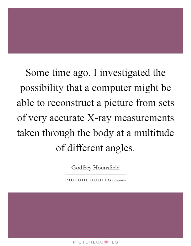 Some time ago, I investigated the possibility that a computer might be able to reconstruct a picture from sets of very accurate X-ray measurements taken through the body at a multitude of different angles Picture Quote #1