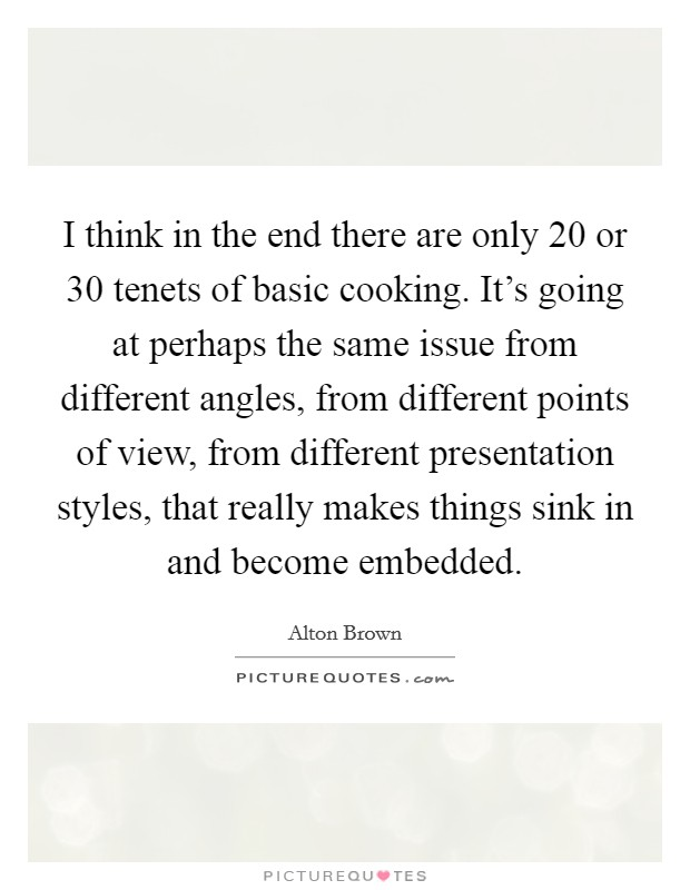 I think in the end there are only 20 or 30 tenets of basic cooking. It's going at perhaps the same issue from different angles, from different points of view, from different presentation styles, that really makes things sink in and become embedded Picture Quote #1