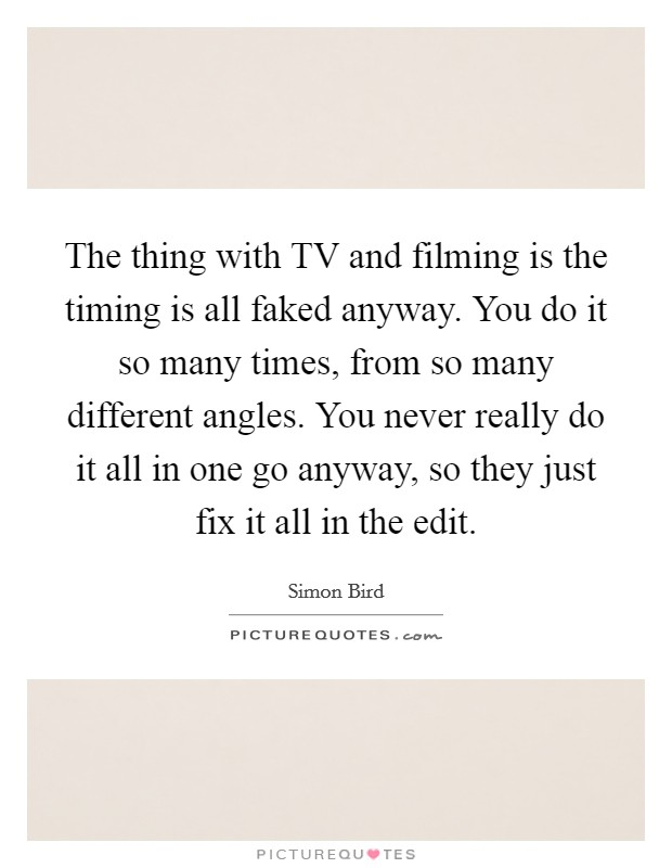 The thing with TV and filming is the timing is all faked anyway. You do it so many times, from so many different angles. You never really do it all in one go anyway, so they just fix it all in the edit Picture Quote #1