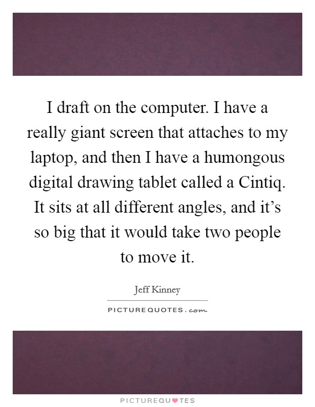 I draft on the computer. I have a really giant screen that attaches to my laptop, and then I have a humongous digital drawing tablet called a Cintiq. It sits at all different angles, and it's so big that it would take two people to move it Picture Quote #1