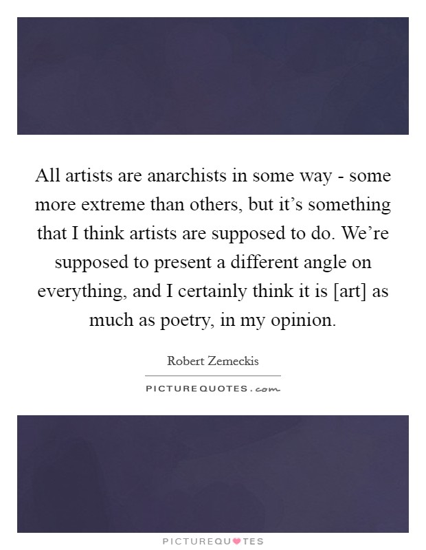 All artists are anarchists in some way - some more extreme than others, but it's something that I think artists are supposed to do. We're supposed to present a different angle on everything, and I certainly think it is [art] as much as poetry, in my opinion Picture Quote #1