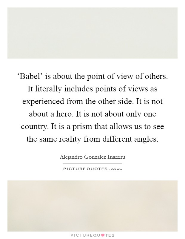 'Babel' is about the point of view of others. It literally includes points of views as experienced from the other side. It is not about a hero. It is not about only one country. It is a prism that allows us to see the same reality from different angles Picture Quote #1