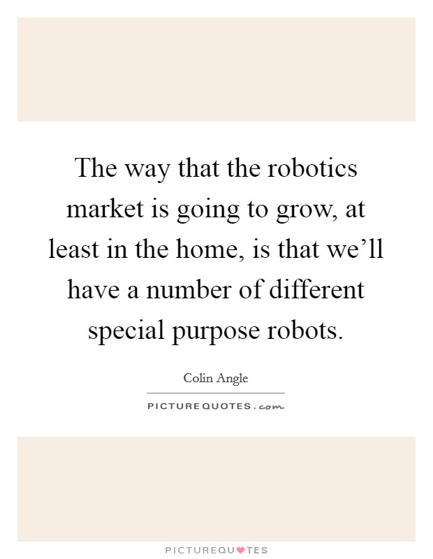 The way that the robotics market is going to grow, at least in the home, is that we'll have a number of different special purpose robots Picture Quote #1