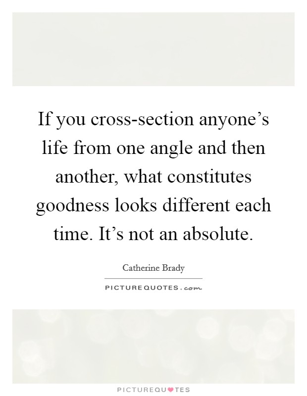 If you cross-section anyone's life from one angle and then another, what constitutes goodness looks different each time. It's not an absolute Picture Quote #1