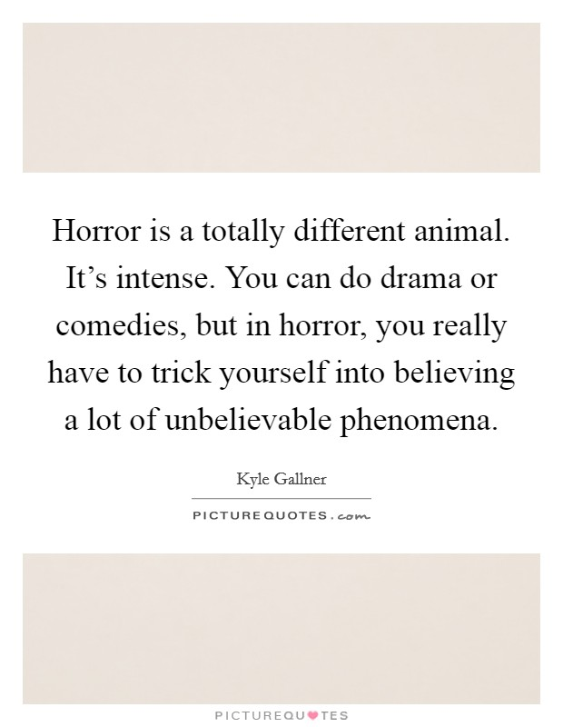 Horror is a totally different animal. It's intense. You can do drama or comedies, but in horror, you really have to trick yourself into believing a lot of unbelievable phenomena. Picture Quote #1